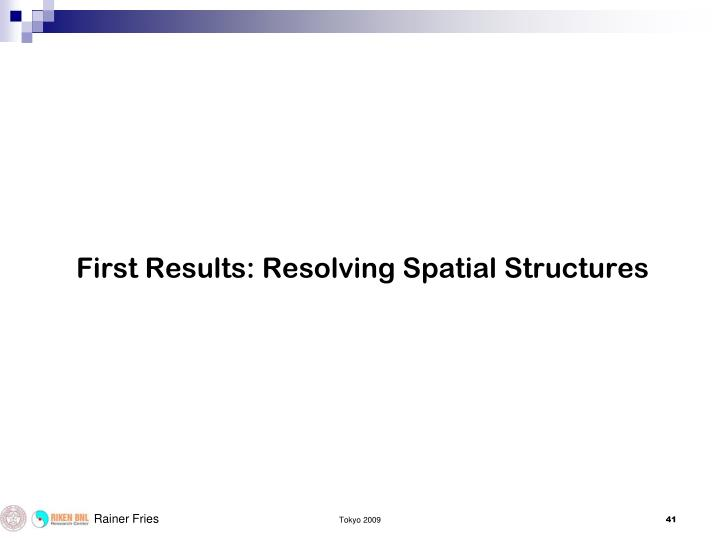 First Results: Resolving Spatial Structures