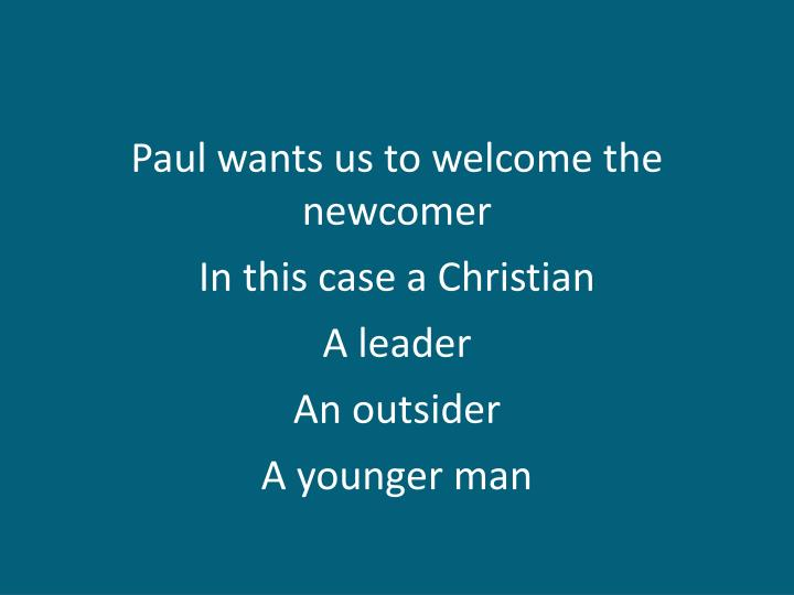 Paul wants us to welcome the newcomer