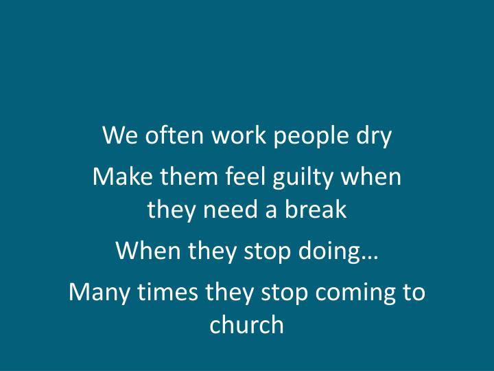 We often work people dry