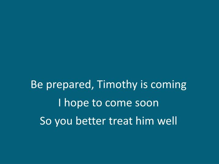 Be prepared, Timothy is coming
