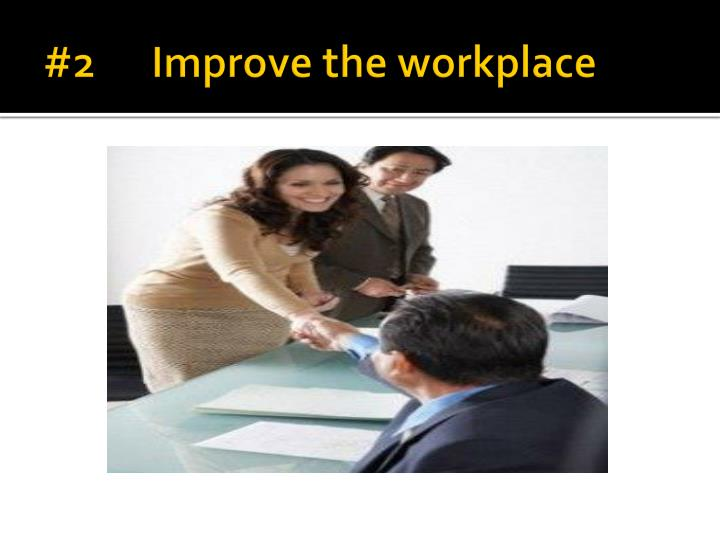#2      Improve the workplace