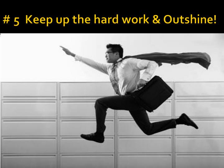 # 5  Keep up the hard work & Outshine!