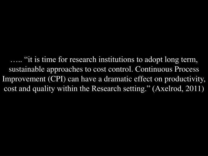 "….. ""it is time for research institutions to adopt long term, sustainable approaches to cost control. Continuous Process Improvement (CPI) can have a dramatic effect on productivity, cost and quality within the Research setting."" (Axelrod,"