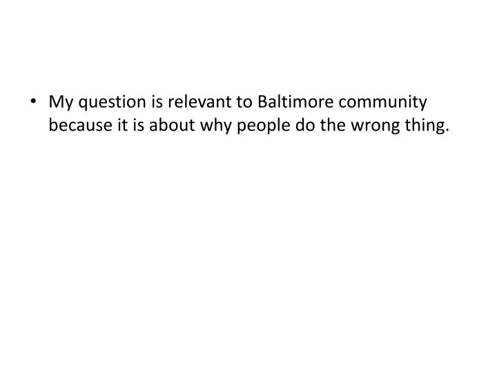 My question is relevant to Baltimore community because it is about why people do the wrong thing.