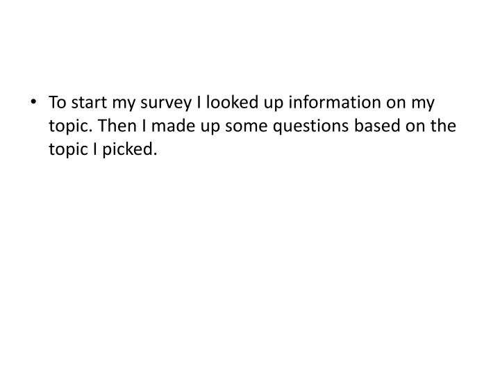 To start my survey I looked up information on my topic. Then I made up some questions based on the topic I picked.