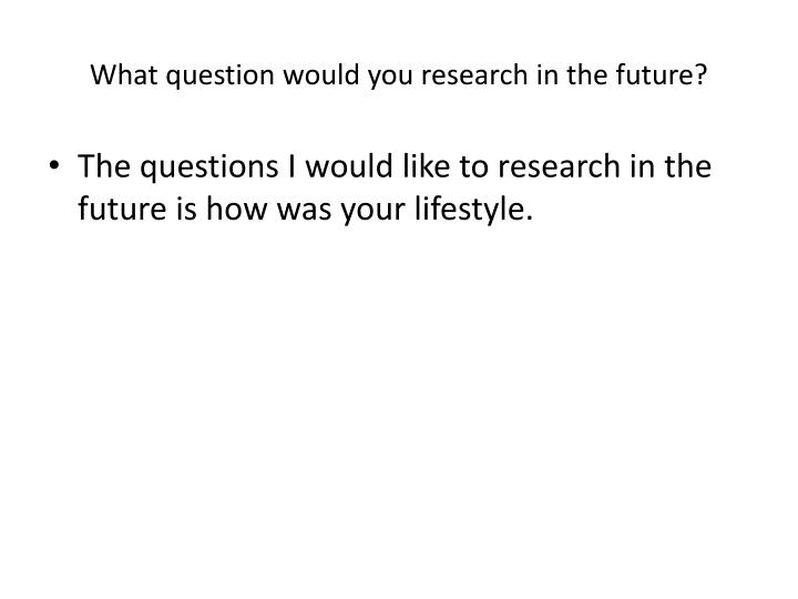 What question would you research in the future?