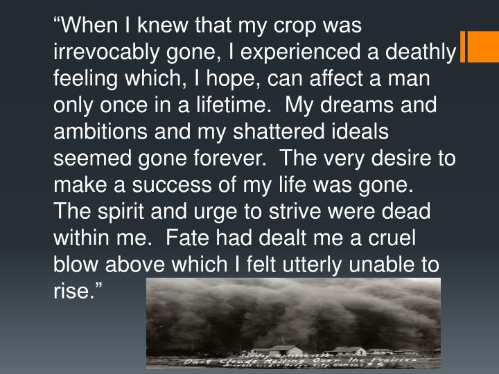 """""""When I knew that my crop was irrevocably gone, I experienced a deathly feeling which, I hope, can affect a man only once in a lifetime.  My dreams and ambitions and my shattered ideals seemed gone forever.  The very desire to make a success of my life was gone.  The spirit and urge to strive were dead within me.  Fate had dealt me a cruel blow above which I felt utterly unable to rise."""""""