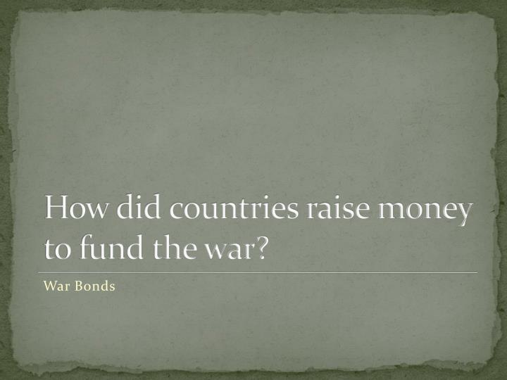 How did countries raise money to fund the war?
