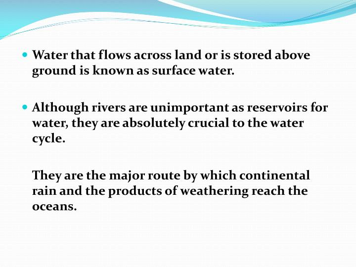 Water that flows across land or is stored above ground is known as surface water.