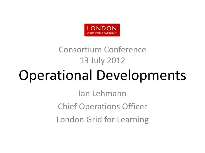 consortium conference 13 july 2012 operational developments