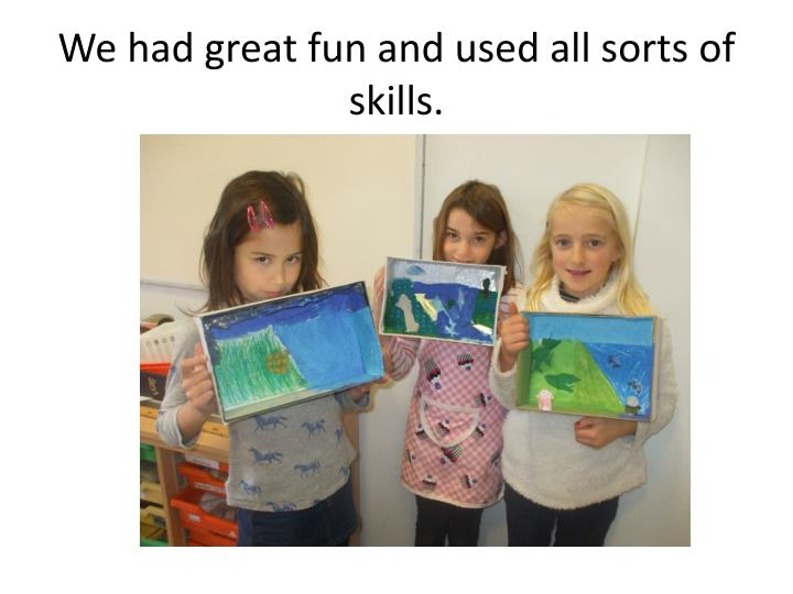 We had great fun and used all sorts of skills.