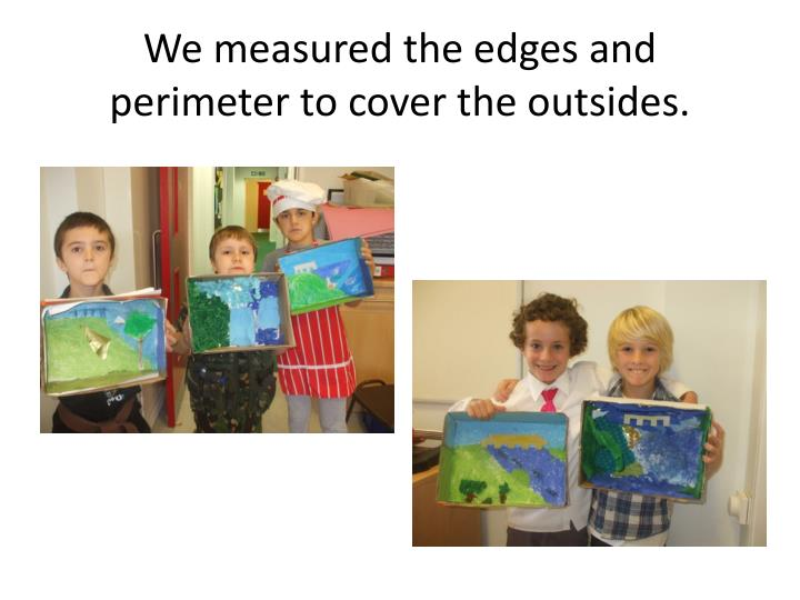 We measured the edges and  perimeter to cover the outsides.