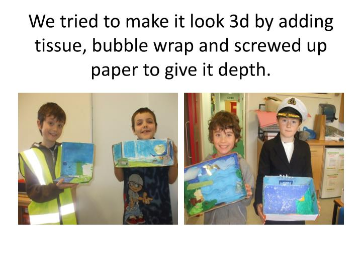 We tried to make it look 3d by adding tissue, bubble wrap and screwed up paper to give it depth.