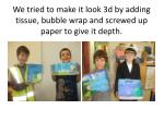 we tried to make it look 3d by adding tissue bubble wrap and screwed up paper to give it depth