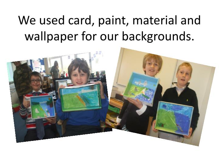 We used card, paint, material and wallpaper for our backgrounds.