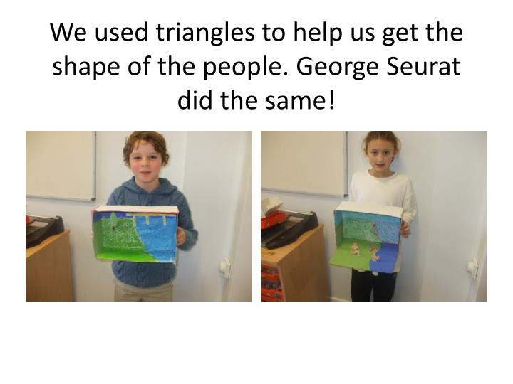 We used triangles to help us get the shape of the people. George Seurat did the same!