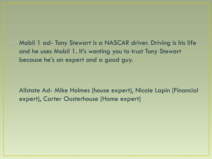 Mobil 1 ad- Tony Stewart is a NASCAR driver. Driving is his life and he uses Mobil 1. It's wanting you to trust Tony Stewart because he's an expert and a good guy.