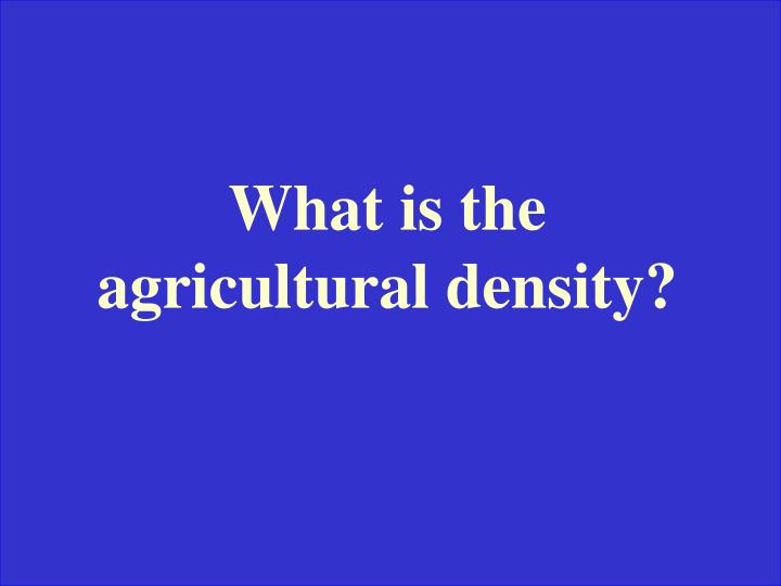 What is the agricultural density?