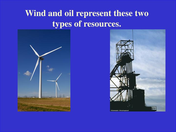 Wind and oil represent these two types of resources.