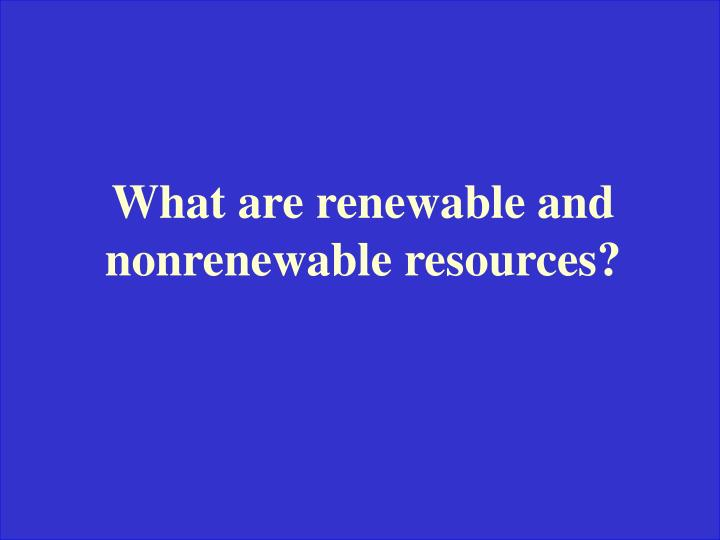 What are renewable and nonrenewable resources?
