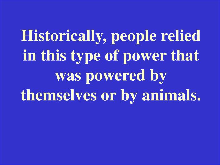 Historically, people relied in this type of power that was powered by themselves or by animals.