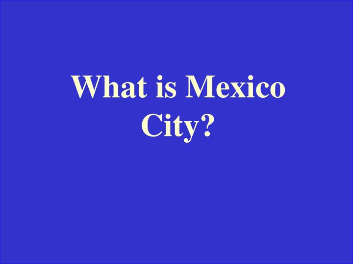 What is Mexico City?