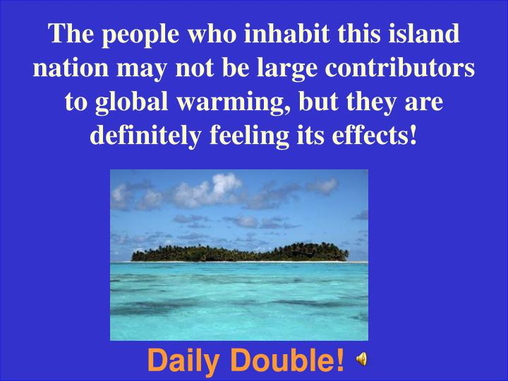 The people who inhabit this island nation may not be large contributors to global warming, but they are definitely feeling its effects!