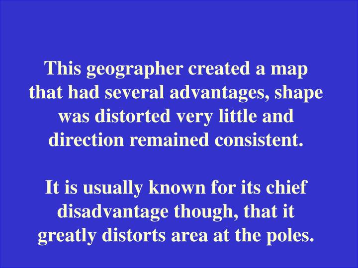 This geographer created a map that had several advantages, shape was distorted very little and direction remained consistent.