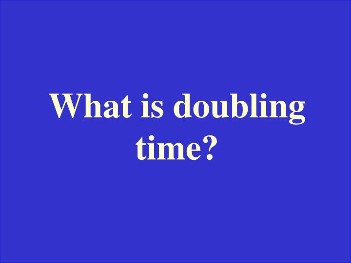 What is doubling time?