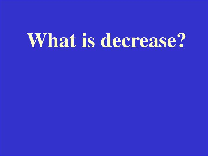 What is decrease?