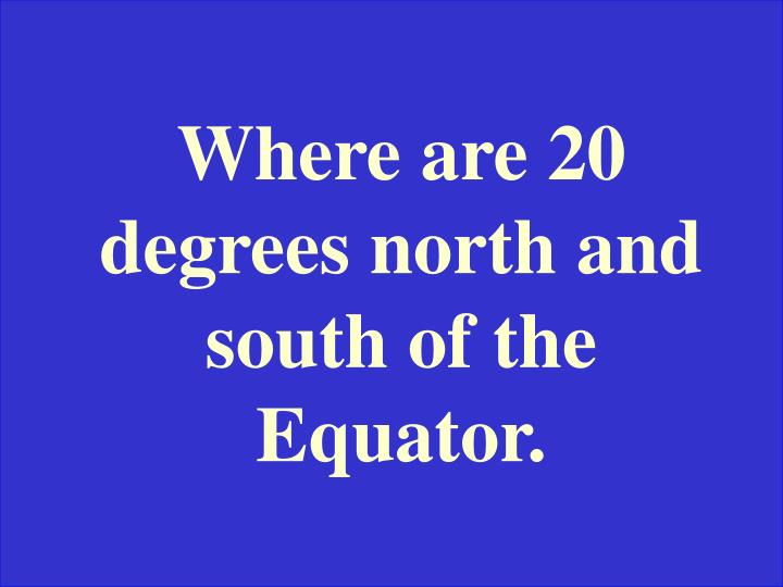 Where are 20 degrees north and south of the Equator.