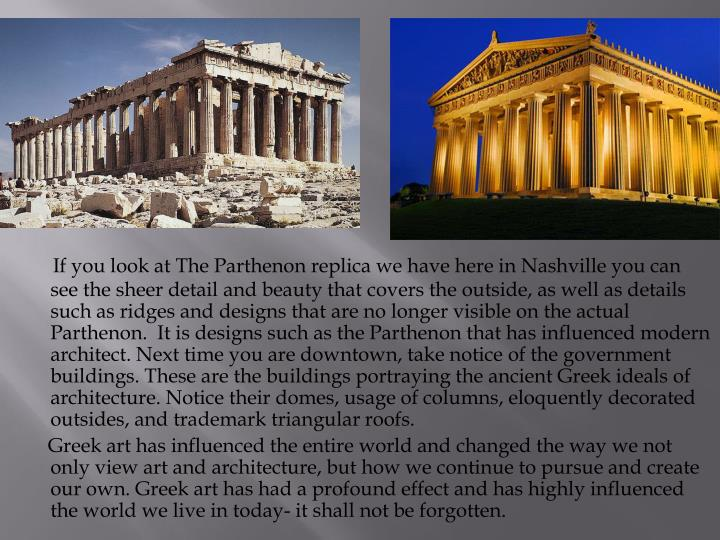 If you look at The Parthenon replica we have here in Nashville you can see the sheer detail and beauty that covers the outside, as well as details such as ridges and designs that are no longer visible on the actual Parthenon.  It is designs such as the Parthenon that has influenced modern architect. Next time you are downtown, take notice of the government buildings. These are the buildings portraying the ancient Greek ideals of architecture. Notice their domes, usage of columns, eloquently decorated outsides, and trademark triangular roofs.