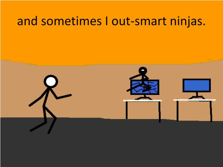 and sometimes I out-smart ninjas.