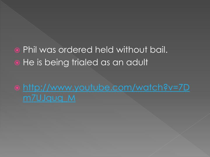 Phil was ordered held without bail.