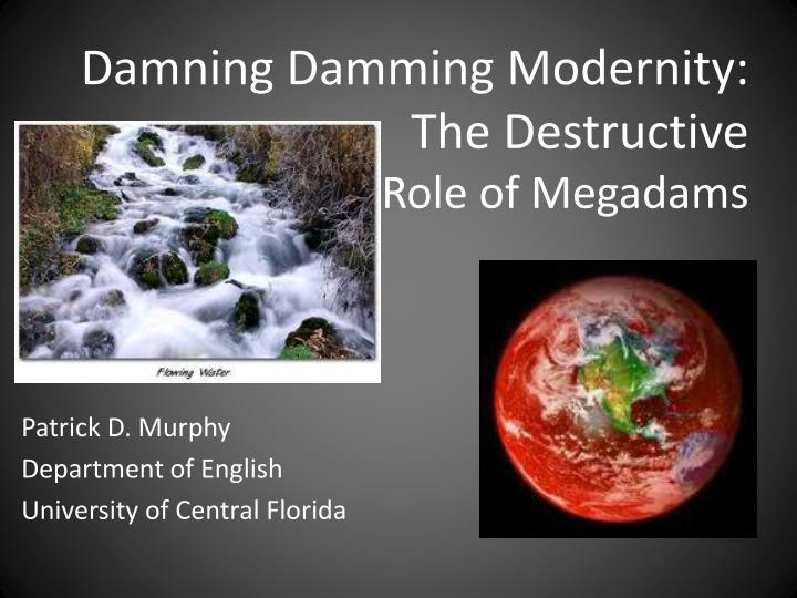 Damning damming modernity the destructive role of m egadams
