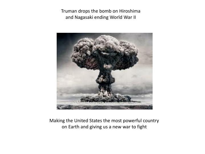 Truman drops the bomb on Hiroshima and Nagasaki ending World War II