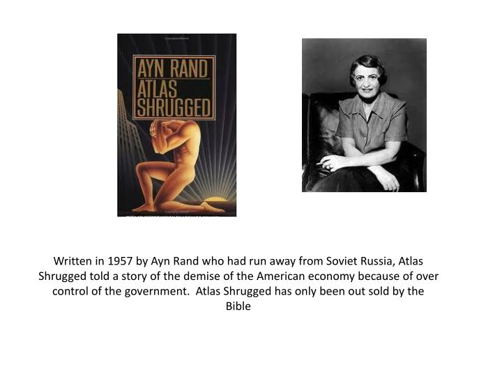 Written in 1957 by Ayn Rand who had run away from Soviet Russia, Atlas Shrugged told a story of the demise of the American economy because of over control of the government.  Atlas Shrugged has only been out sold by the Bible