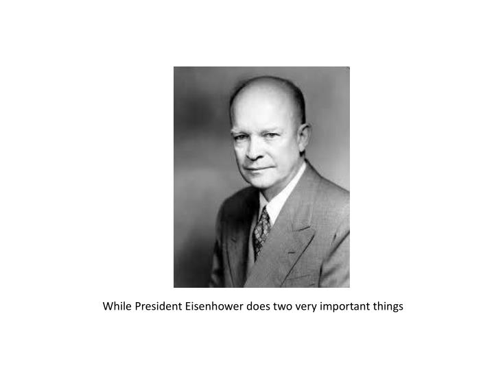 While President Eisenhower does two very important things