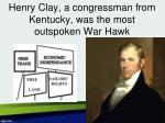 henry clay a congressman from kentucky was the most outspoken war hawk