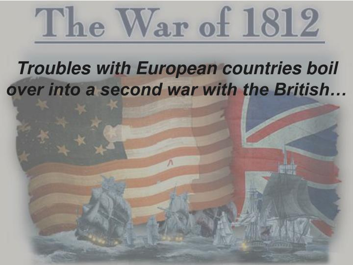 Troubles with European countries boil over into a second war with the British…