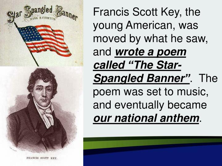 Francis Scott Key, the young American, was moved by what he saw, and