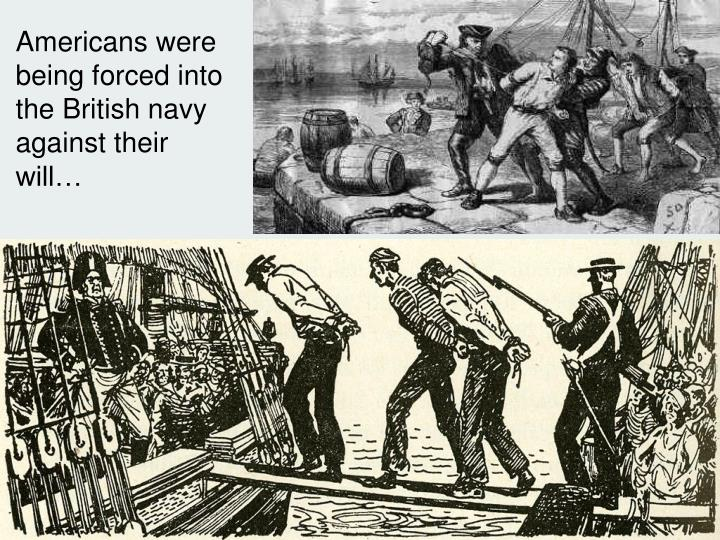 Americans were being forced into the British navy against their will…