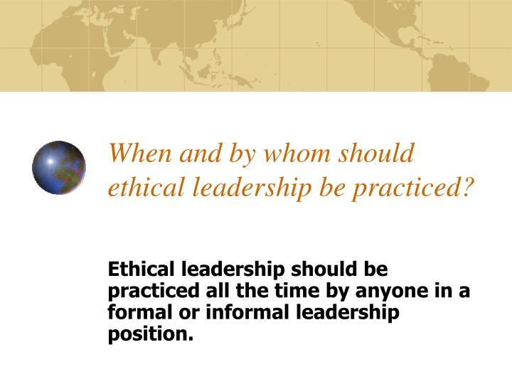 When and by whom should ethical leadership be practiced?