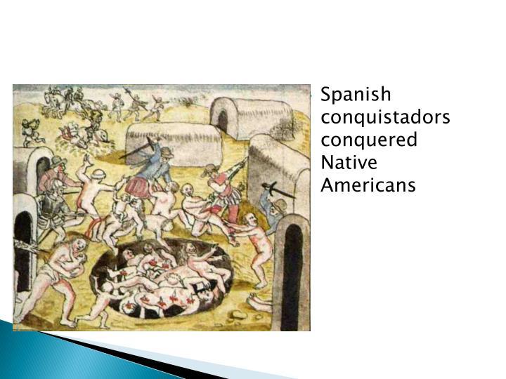 Spanish conquistadors conquered Native Americans