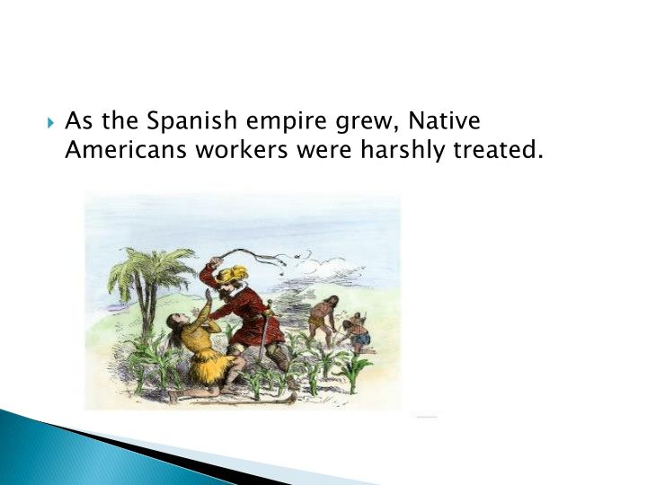 As the Spanish empire grew, Native Americans workers were harshly treated.