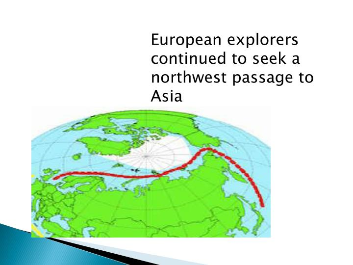 European explorers continued to seek a northwest passage to Asia