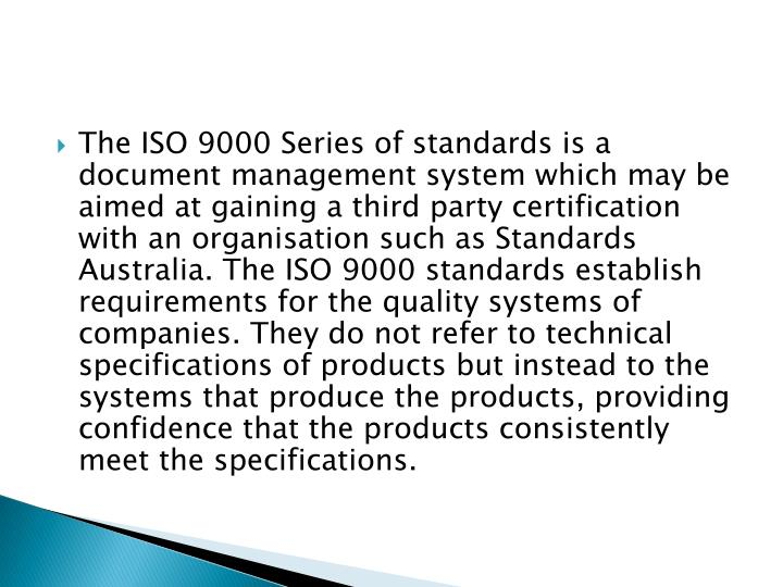 The ISO 9000 Series of standards is a document management system which may be aimed at gaining a third party certification with an organisation such as Standards Australia. The ISO 9000 standards establish requirements for the quality systems of companies. They do not refer to technical specifications of products but instead to the systems that produce the products, providing confidence that the products consistently meet the specifications.