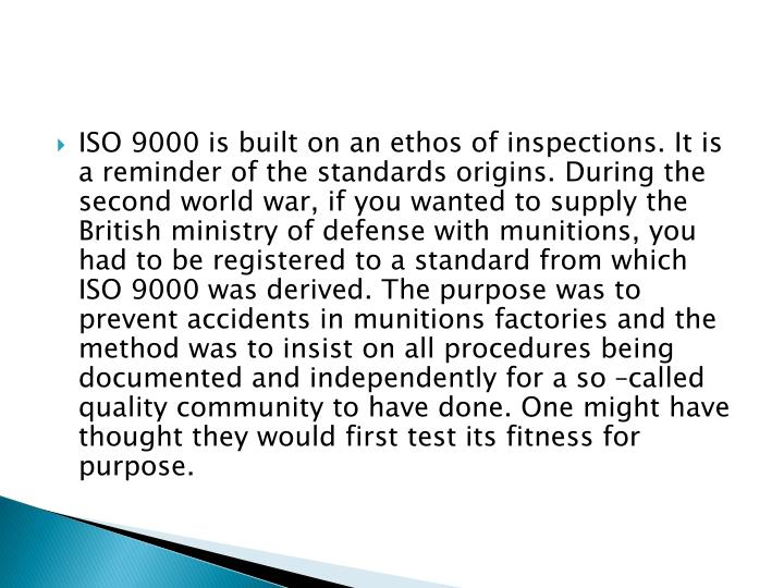 ISO 9000 is built on an ethos of inspections. It is a reminder of the standards origins. During the second world war, if you wanted to supply the British ministry of defense with munitions, you had to be registered to a standard from which ISO 9000 was derived. The purpose was to prevent accidents in munitions factories and the method was to insist on all procedures being documented and independently for a so –called quality community to have done. One might have thought they would first test its fitness for purpose.