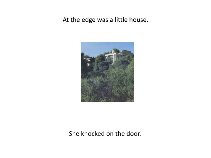 At the edge was a little house.
