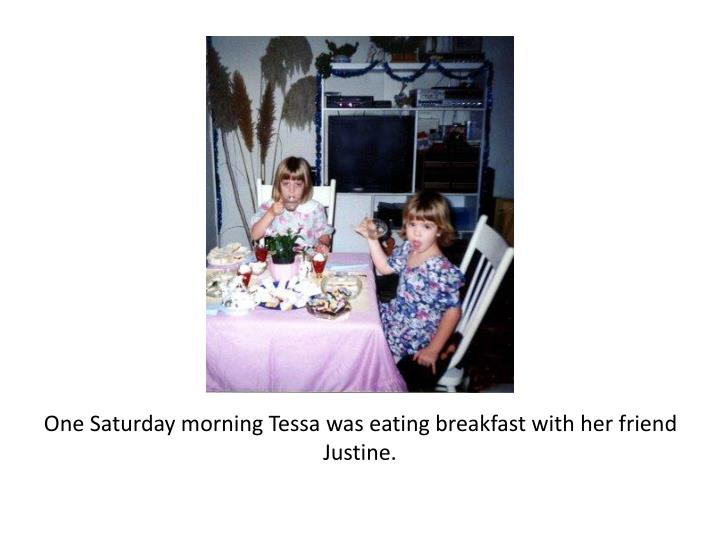 One Saturday morning Tessa was eating breakfast with her friend Justine.